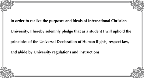 In order to realize the purposes and ideals of International Christian University, I hereby solemnly pledge that as a student I will uphold the principles of the Universal Declaration of Human Rights, respect law, and abide by University regulations and instructions.
